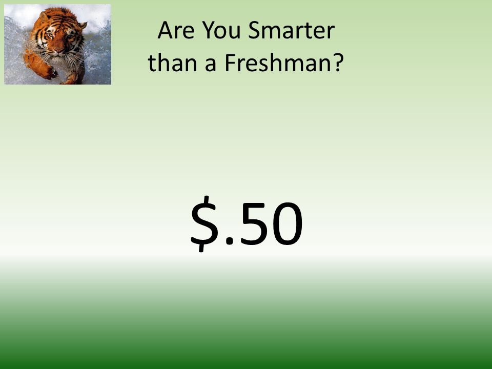 Are You Smarter than a Freshman $.50