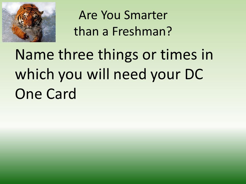 Are You Smarter than a Freshman Name three things or times in which you will need your DC One Card