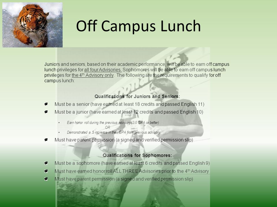 Off Campus Lunch Juniors and seniors, based on their academic performance, will be able to earn off campus lunch privileges for all four Advisories.