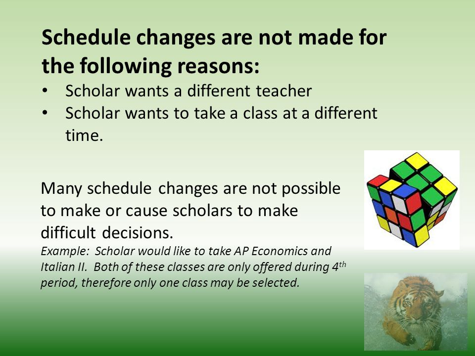 Schedule changes are not made for the following reasons: Scholar wants a different teacher Scholar wants to take a class at a different time.