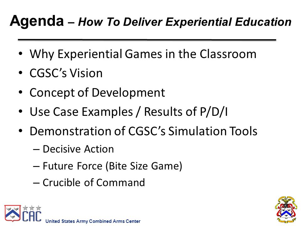 Why Experiential Games in the Classroom CGSC's Vision Concept of Development Use Case Examples / Results of P/D/I Demonstration of CGSC's Simulation T