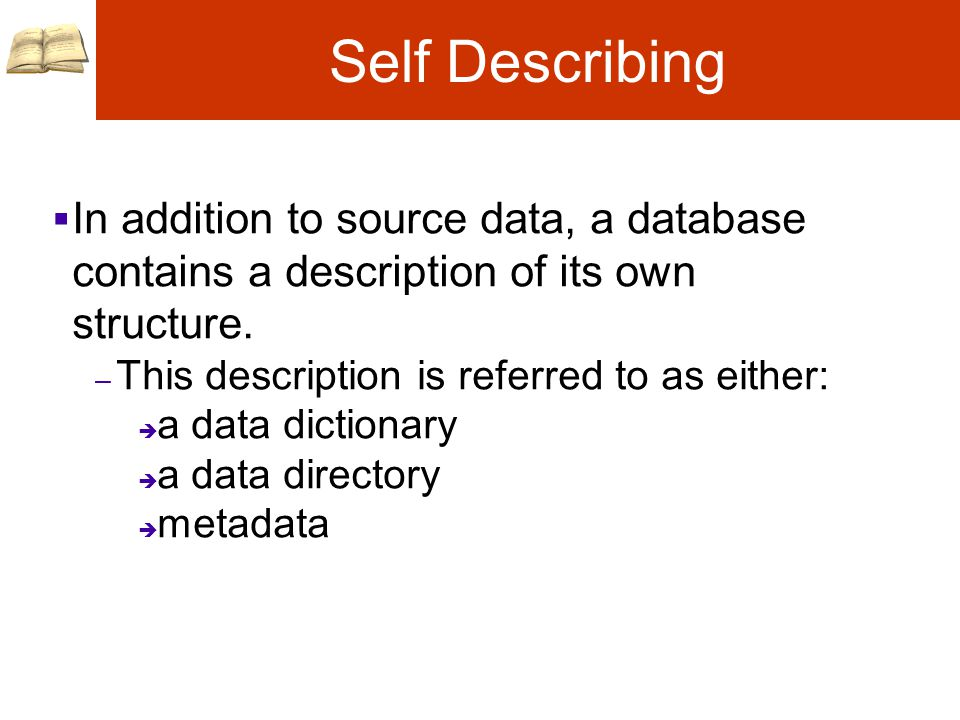 Self Describing  In addition to source data, a database contains a description of its own structure.