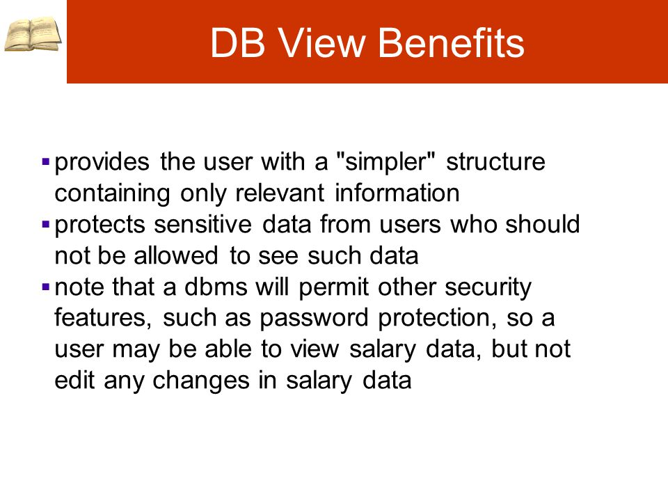 DB View Benefits  provides the user with a simpler structure containing only relevant information  protects sensitive data from users who should not be allowed to see such data  note that a dbms will permit other security features, such as password protection, so a user may be able to view salary data, but not edit any changes in salary data