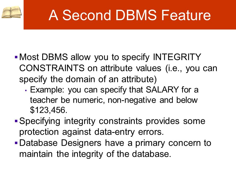 A Second DBMS Feature  Most DBMS allow you to specify INTEGRITY CONSTRAINTS on attribute values (i.e., you can specify the domain of an attribute) Example: you can specify that SALARY for a teacher be numeric, non-negative and below $123,456.