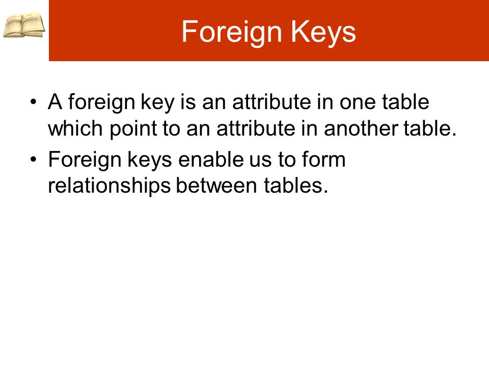 Foreign Keys A foreign key is an attribute in one table which point to an attribute in another table.