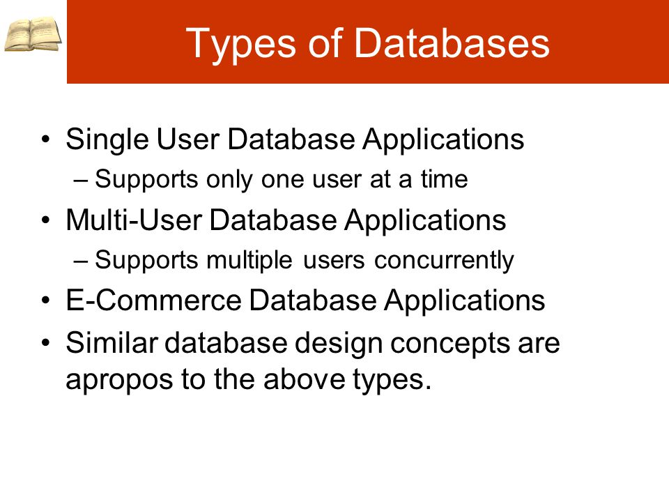 Types of Databases Single User Database Applications –Supports only one user at a time Multi-User Database Applications –Supports multiple users concurrently E-Commerce Database Applications Similar database design concepts are apropos to the above types.