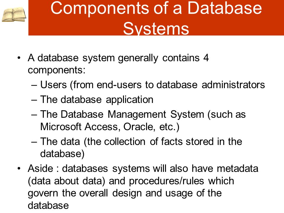 Components of a Database Systems A database system generally contains 4 components: –Users (from end-users to database administrators –The database application –The Database Management System (such as Microsoft Access, Oracle, etc.) –The data (the collection of facts stored in the database) Aside : databases systems will also have metadata (data about data) and procedures/rules which govern the overall design and usage of the database