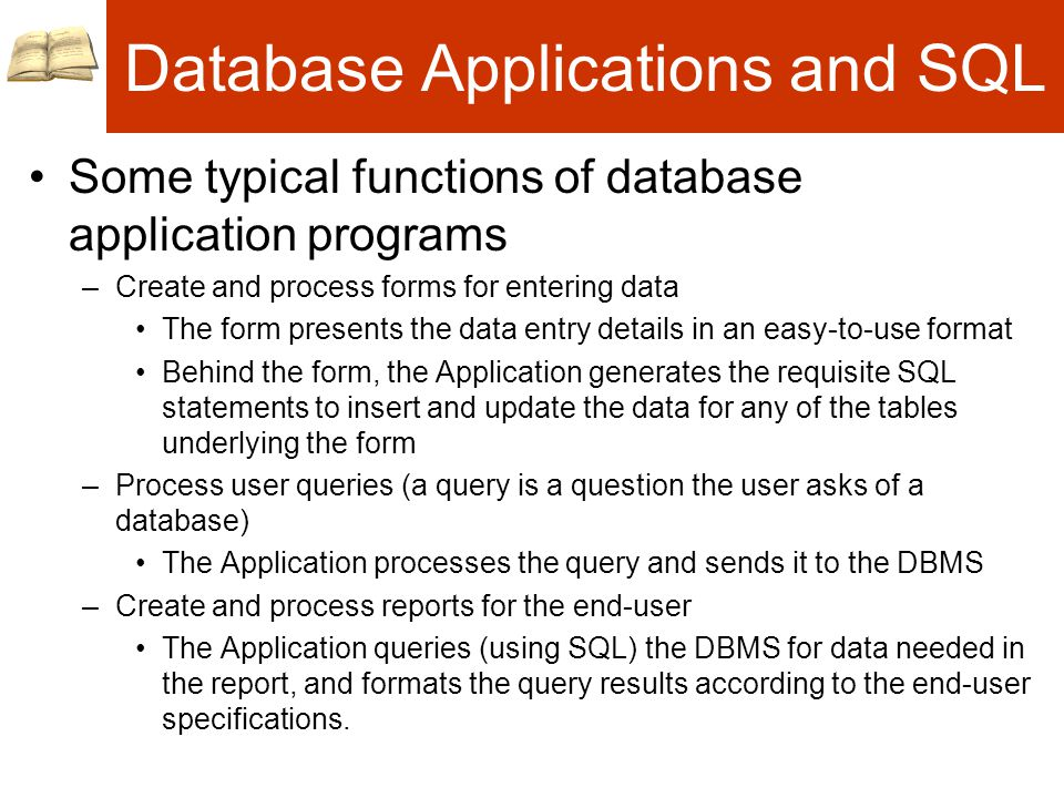 Database Applications and SQL Some typical functions of database application programs –Create and process forms for entering data The form presents the data entry details in an easy-to-use format Behind the form, the Application generates the requisite SQL statements to insert and update the data for any of the tables underlying the form –Process user queries (a query is a question the user asks of a database) The Application processes the query and sends it to the DBMS –Create and process reports for the end-user The Application queries (using SQL) the DBMS for data needed in the report, and formats the query results according to the end-user specifications.