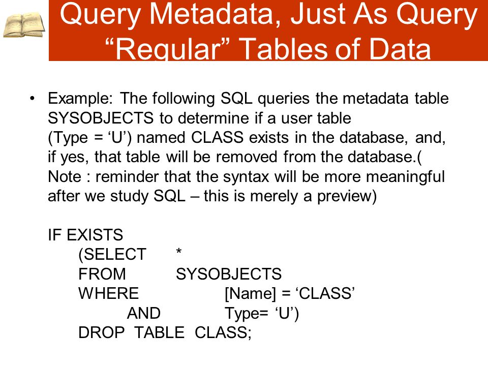 Query Metadata, Just As Query Regular Tables of Data Example: The following SQL queries the metadata table SYSOBJECTS to determine if a user table (Type = 'U') named CLASS exists in the database, and, if yes, that table will be removed from the database.( Note : reminder that the syntax will be more meaningful after we study SQL – this is merely a preview) IF EXISTS (SELECT * FROMSYSOBJECTS WHERE[Name] = 'CLASS' ANDType= 'U') DROP TABLE CLASS;