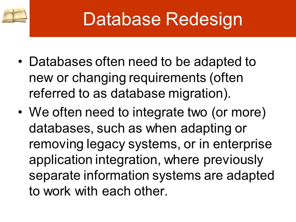 Database Redesign Databases often need to be adapted to new or changing requirements (often referred to as database migration).