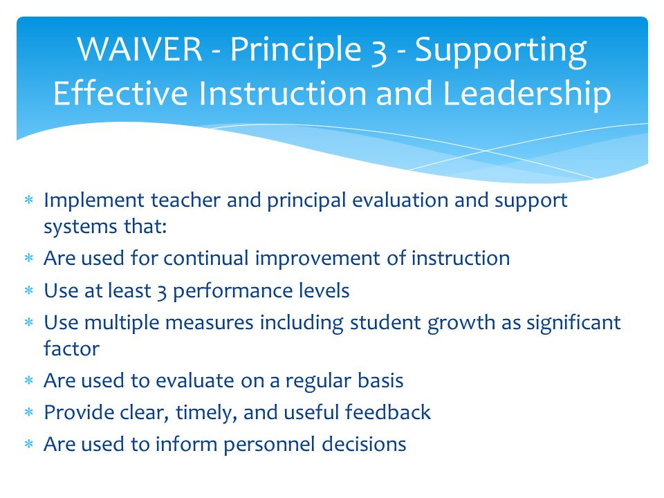  Implement teacher and principal evaluation and support systems that:  Are used for continual improvement of instruction  Use at least 3 performance levels  Use multiple measures including student growth as significant factor  Are used to evaluate on a regular basis  Provide clear, timely, and useful feedback  Are used to inform personnel decisions WAIVER - Principle 3 - Supporting Effective Instruction and Leadership