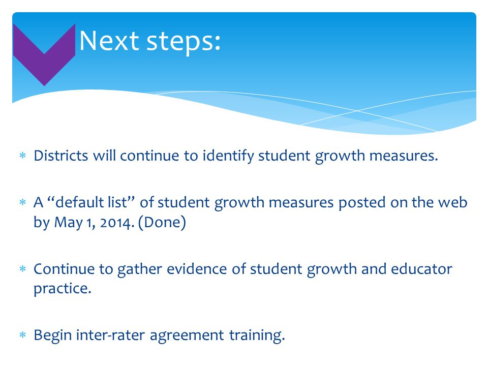 """ Districts will continue to identify student growth measures.  A """"default list"""" of student growth measures posted on the web by May 1, 2014. (Done)"""