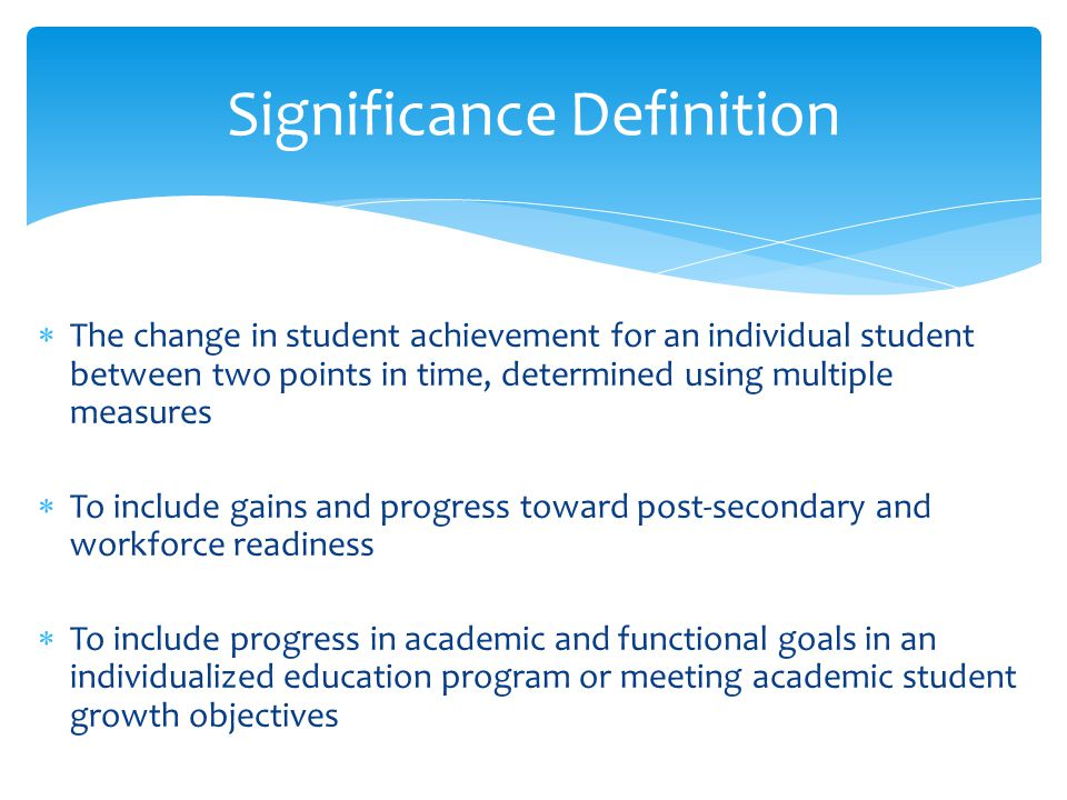  The change in student achievement for an individual student between two points in time, determined using multiple measures  To include gains and pr