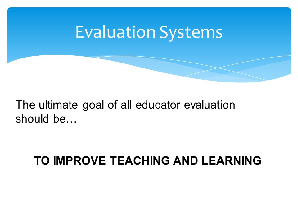 The ultimate goal of all educator evaluation should be… TO IMPROVE TEACHING AND LEARNING Evaluation Systems