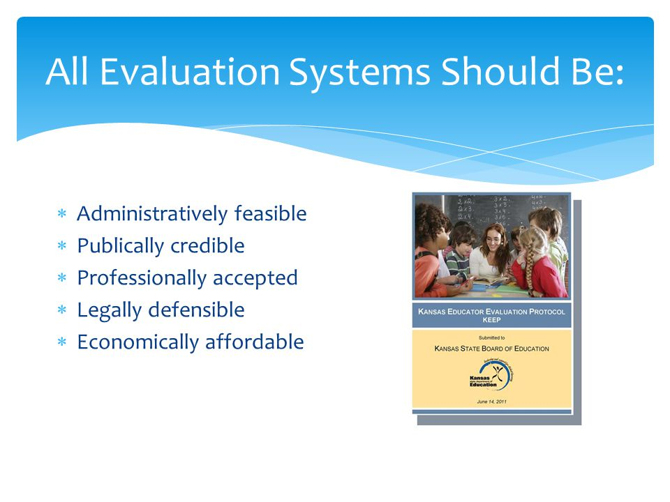 All Evaluation Systems Should Be:  Administratively feasible  Publically credible  Professionally accepted  Legally defensible  Economically affo