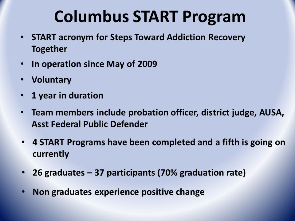 Columbus START Program Non graduates experience positive change START acronym for Steps Toward Addiction Recovery Together In operation since May of 2009 Voluntary 1 year in duration Team members include probation officer, district judge, AUSA, Asst Federal Public Defender 4 START Programs have been completed and a fifth is going on currently 26 graduates – 37 participants (70% graduation rate)
