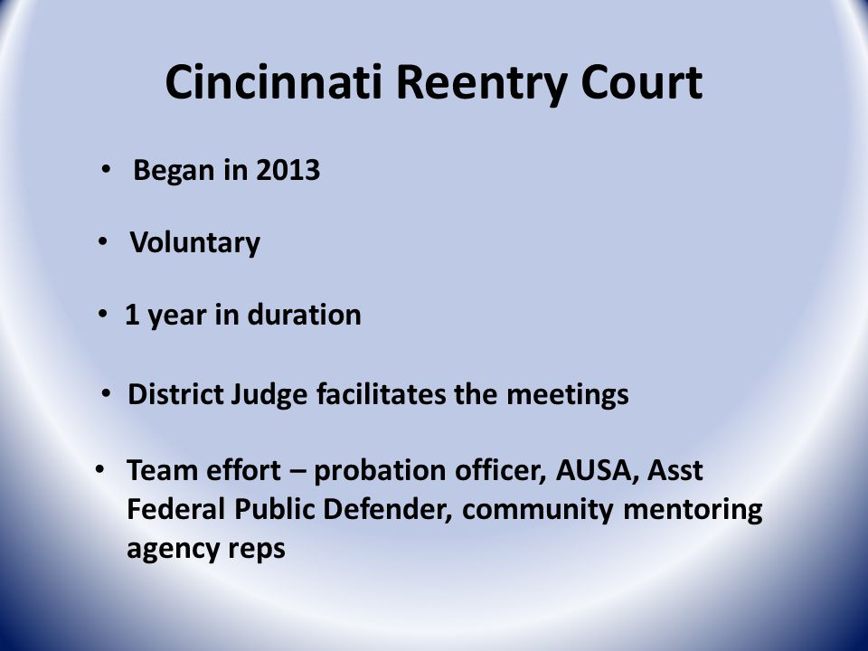Cincinnati Reentry Court Team effort – probation officer, AUSA, Asst Federal Public Defender, community mentoring agency reps Began in 2013 Voluntary 1 year in duration District Judge facilitates the meetings