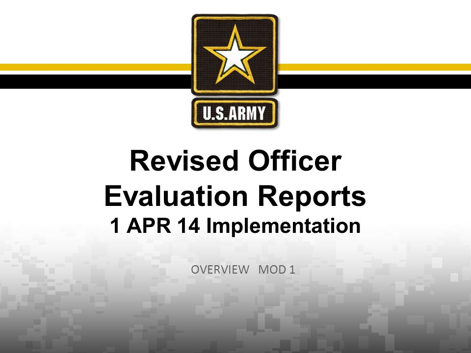 2  Senior Leader focus for Evaluation Review: Re-establish the company grade box check Reduce the frequency of reports  Establish and enforce rater accountability  Strengthens relationship to leadership doctrine (ADP 6-22)  Incorporate ability to document, data mine and identify talent  Address the one size may not fit all assessment of different skills and competencies at different grades  Keep the OER relevant and adaptive  SECARMY guidance (9 Mar 11):  Ensure responsibilities are clearly defined and vested with appropriate individuals  Assess the usefulness of Academic Evaluation Reports  Identify clear standards to assist raters with drafting evaluation reports Informed By:  36 th and 37 th CSA framing guidance  Other Services and Industry review  Officer Selection Board AARs  Profession of Arms Forum  OPMS CoCs and GOSCs  Army White Paper, The Profession of Arms  Army Leader Development Strategy  ADRP 6-22 OER remains the primary tool documenting officer performance and potential Background Unclassified