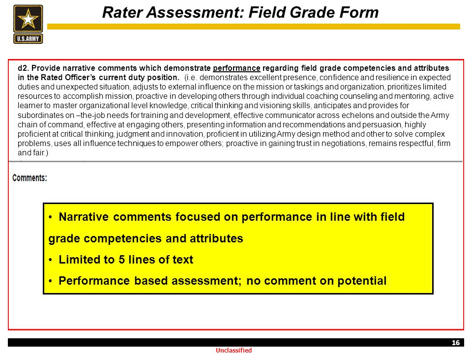 16 Rater Assessment: Field Grade Form Narrative comments focused on performance in line with field grade competencies and attributes Limited to 5 line