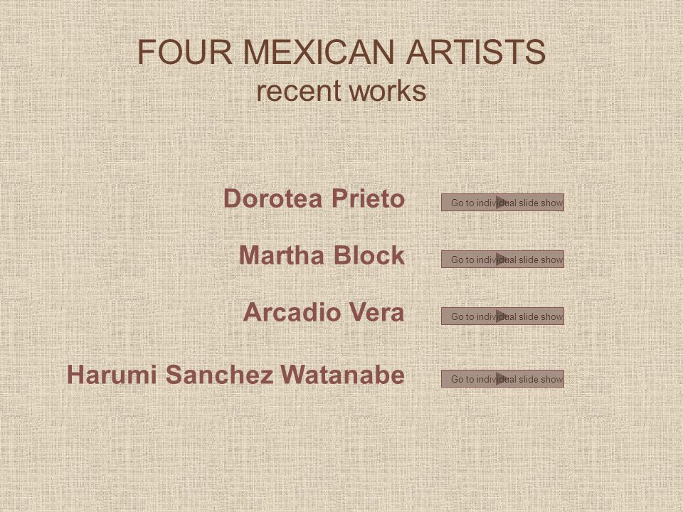 FOUR MEXICAN ARTISTS recent works Dorotea Prieto Martha Block Arcadio Vera Harumi Sanchez Watanabe Go to individual slide show