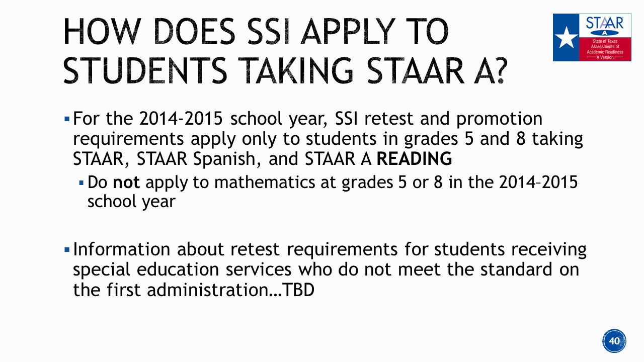  For the 2014-2015 school year, SSI retest and promotion requirements apply only to students in grades 5 and 8 taking STAAR, STAAR Spanish, and STAAR A READING  Do not apply to mathematics at grades 5 or 8 in the 2014–2015 school year  Information about retest requirements for students receiving special education services who do not meet the standard on the first administration…TBD 40