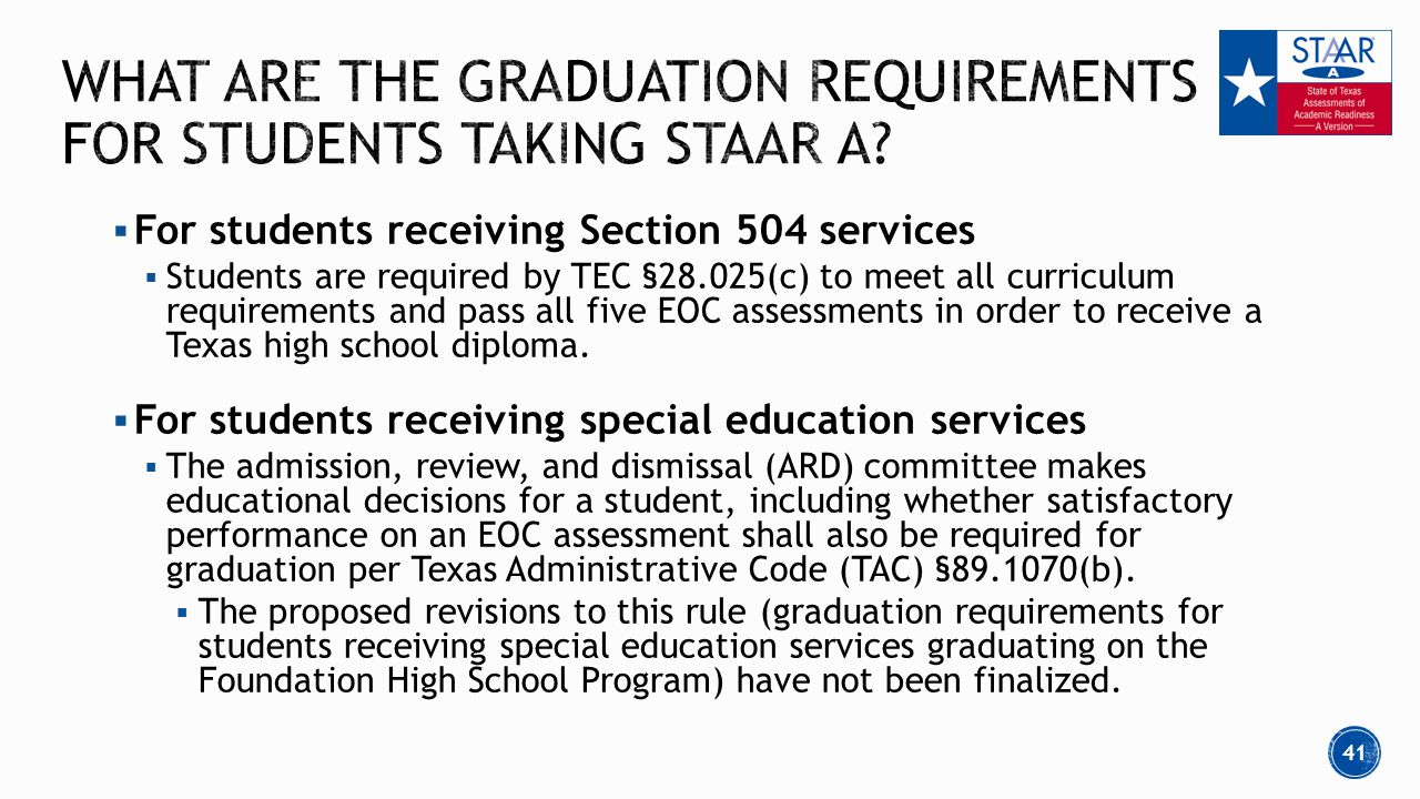  For students receiving Section 504 services  Students are required by TEC §28.025(c) to meet all curriculum requirements and pass all five EOC assessments in order to receive a Texas high school diploma.
