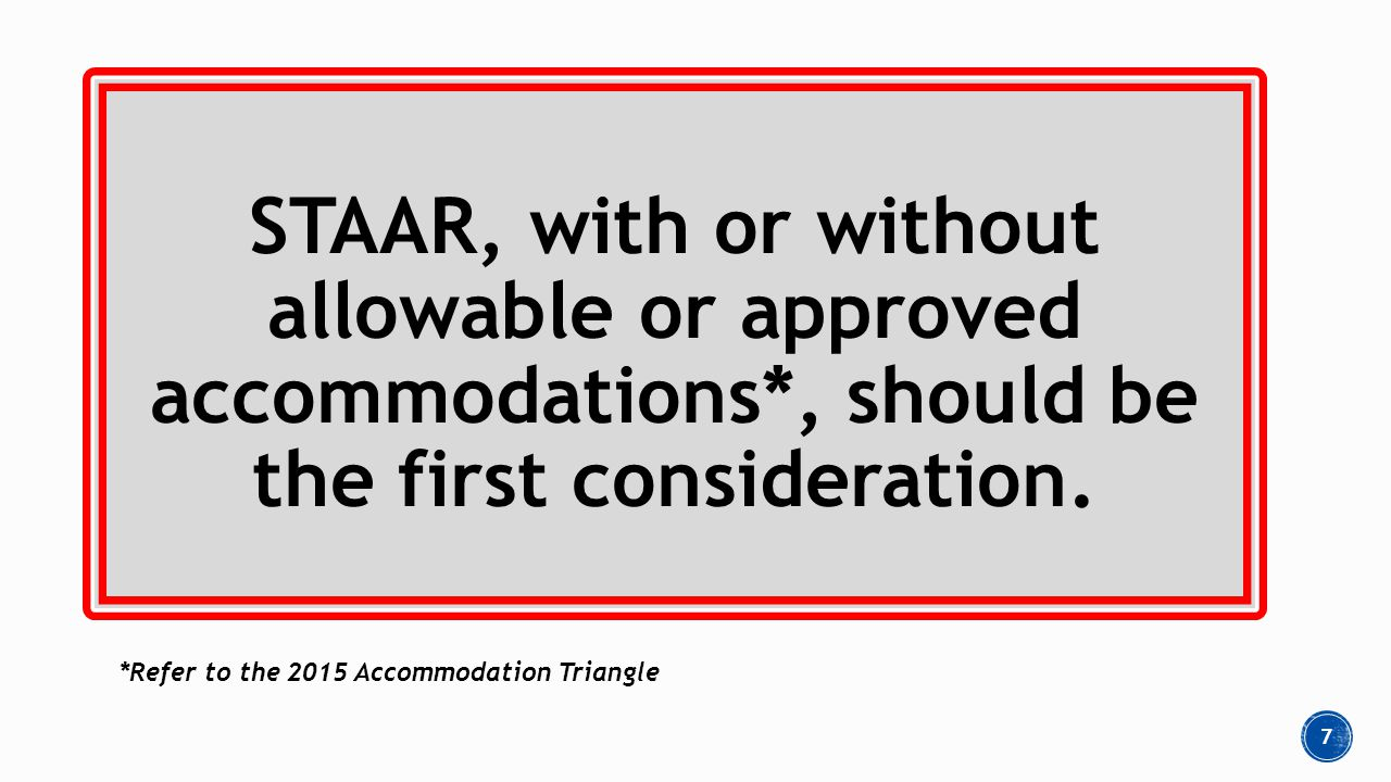 STAAR, with or without allowable or approved accommodations*, should be the first consideration.