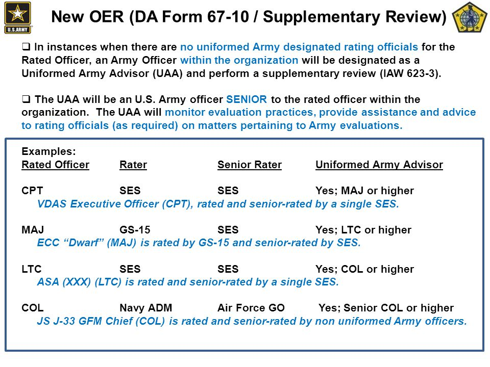 New OER (DA Form 67-10 / Supplementary Review)  In instances when there are no uniformed Army designated rating officials for the Rated Officer, an Army Officer within the organization will be designated as a Uniformed Army Advisor (UAA) and perform a supplementary review (IAW 623-3).