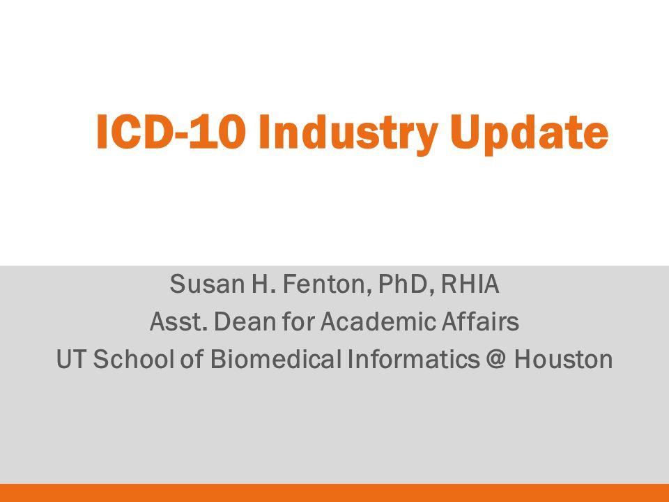 Susan H. Fenton, PhD, RHIA Asst. Dean for Academic Affairs UT School of Biomedical Informatics @ Houston ICD-10 Industry Update
