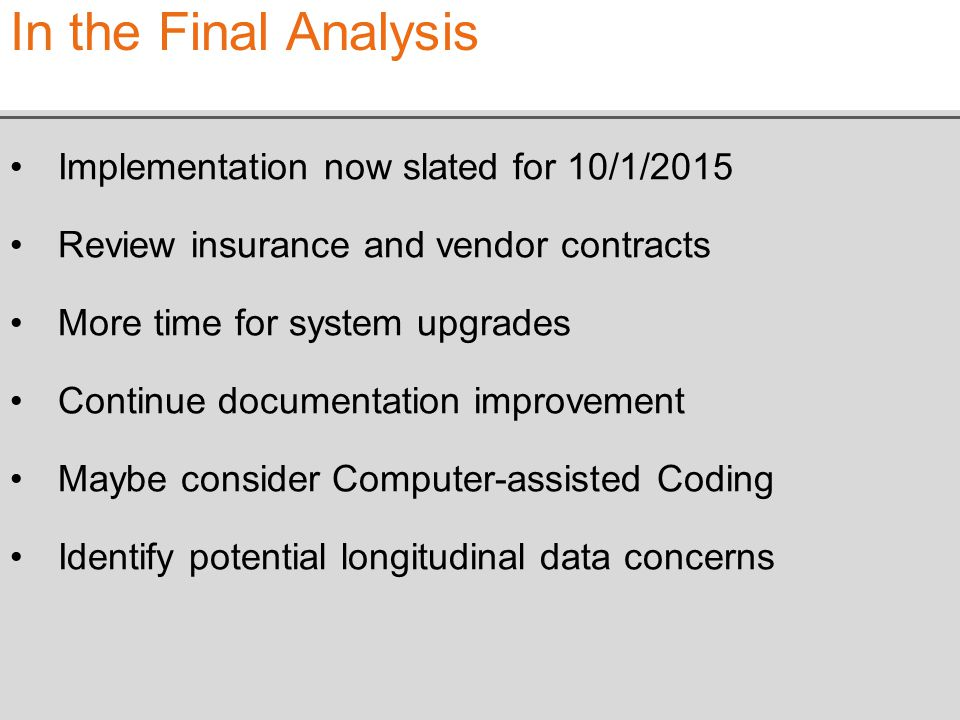 Implementation now slated for 10/1/2015 Review insurance and vendor contracts More time for system upgrades Continue documentation improvement Maybe consider Computer-assisted Coding Identify potential longitudinal data concerns In the Final Analysis