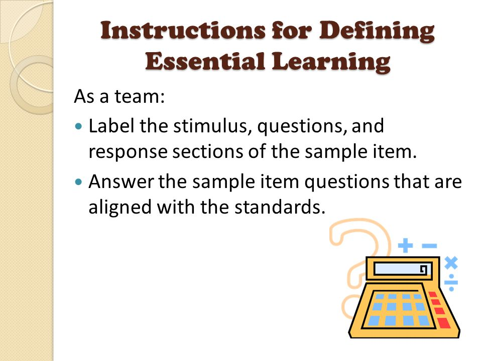 Instructions for Defining Essential Learning As a team: Label the stimulus, questions, and response sections of the sample item.