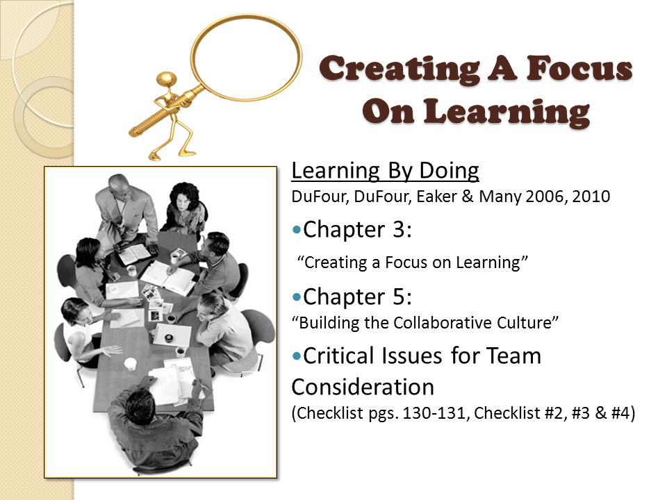 Creating A Focus On Learning Learning By Doing DuFour, DuFour, Eaker & Many 2006, 2010 Chapter 3: Creating a Focus on Learning Chapter 5: Building the Collaborative Culture Critical Issues for Team Consideration (Checklist pgs.