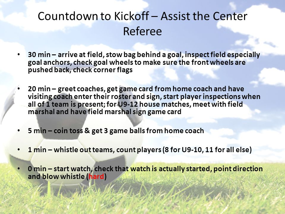 Countdown to Kickoff – Assist the Center Referee 30 min – arrive at field, stow bag behind a goal, inspect field especially goal anchors, check goal wheels to make sure the front wheels are pushed back, check corner flags 20 min – greet coaches, get game card from home coach and have visiting coach enter their roster and sign, start player inspections when all of 1 team is present; for U9-12 house matches, meet with field marshal and have field marshal sign game card 5 min – coin toss & get 3 game balls from home coach 1 min – whistle out teams, count players (8 for U9-10, 11 for all else) 0 min – start watch, check that watch is actually started, point direction and blow whistle (hard)