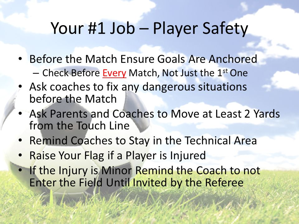 Your #1 Job – Player Safety Before the Match Ensure Goals Are Anchored – Check Before Every Match, Not Just the 1 st One Ask coaches to fix any dangerous situations before the Match Ask Parents and Coaches to Move at Least 2 Yards from the Touch Line Remind Coaches to Stay in the Technical Area Raise Your Flag if a Player is Injured If the Injury is Minor Remind the Coach to not Enter the Field Until Invited by the Referee