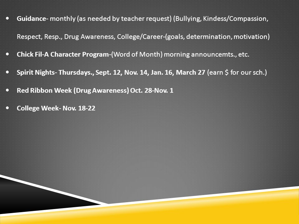  Guidance- monthly (as needed by teacher request) (Bullying, Kindess/Compassion, Respect, Resp., Drug Awareness, College/Career-(goals, determination, motivation)  Chick Fil-A Character Program-(Word of Month) morning announcemts., etc.