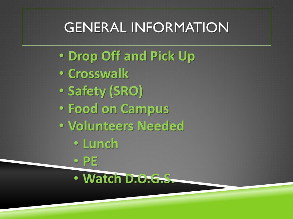 GENERAL INFORMATION Drop Off and Pick Up Drop Off and Pick Up Crosswalk Crosswalk Safety (SRO) Safety (SRO) Food on Campus Food on Campus Volunteers Needed Volunteers Needed Lunch Lunch PE PE Watch D.O.G.S.