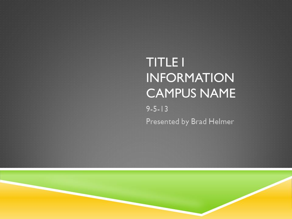 TITLE I INFORMATION CAMPUS NAME 9-5-13 Presented by Brad Helmer