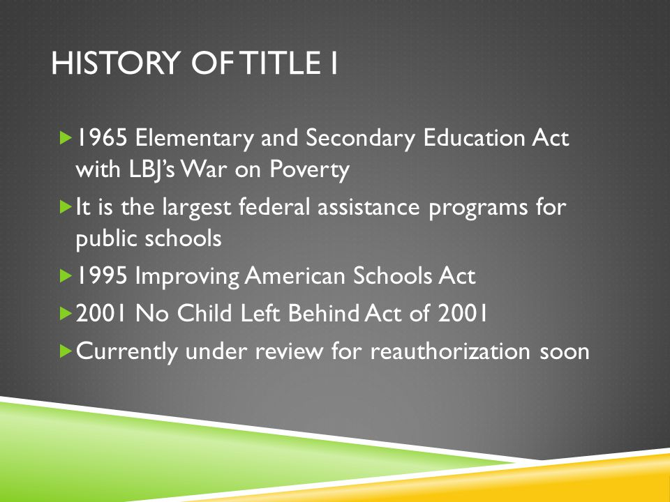 HISTORY OF TITLE I  1965 Elementary and Secondary Education Act with LBJ's War on Poverty  It is the largest federal assistance programs for public schools  1995 Improving American Schools Act  2001 No Child Left Behind Act of 2001  Currently under review for reauthorization soon