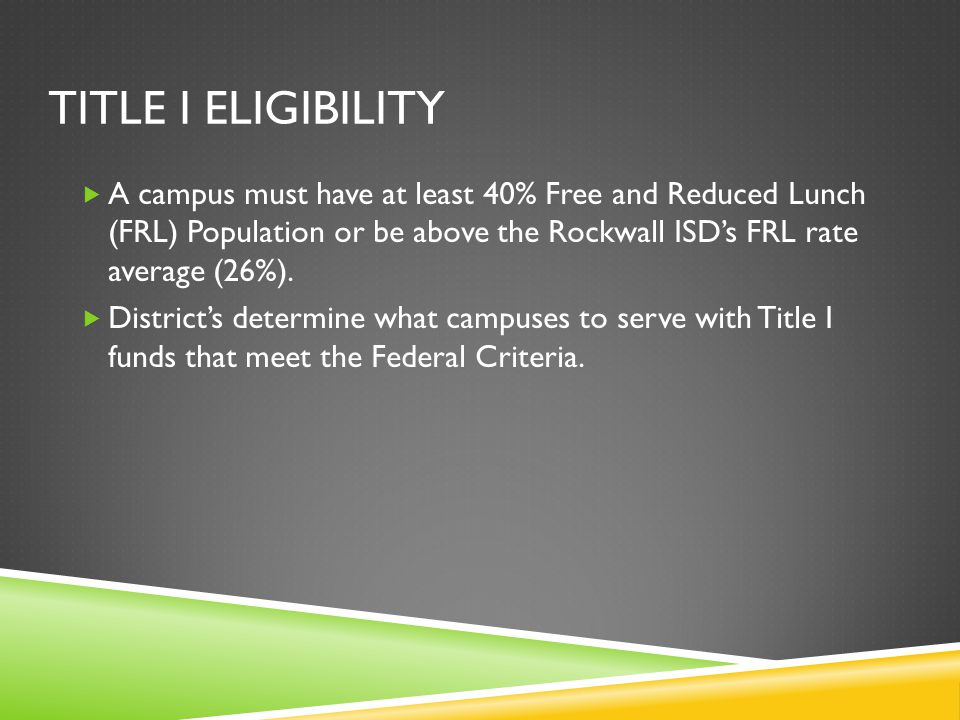 TITLE I ELIGIBILITY  A campus must have at least 40% Free and Reduced Lunch (FRL) Population or be above the Rockwall ISD's FRL rate average (26%). 