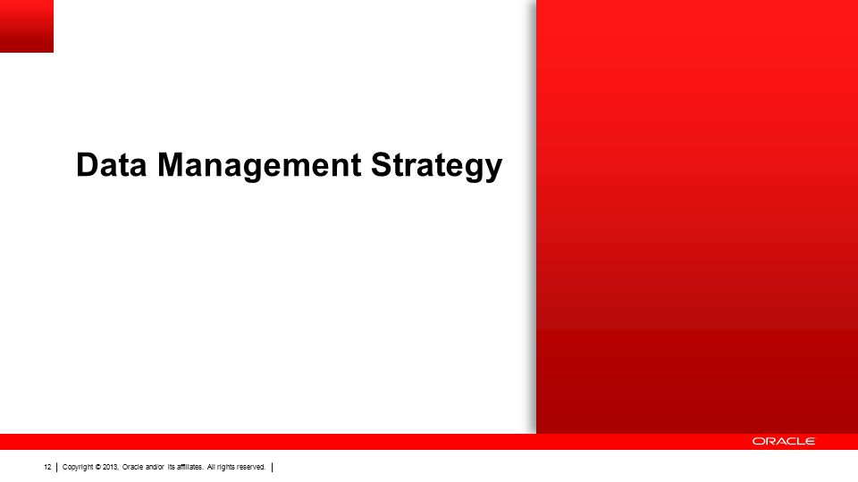 Copyright © 2013, Oracle and/or its affiliates. All rights reserved. 12 Data Management Strategy