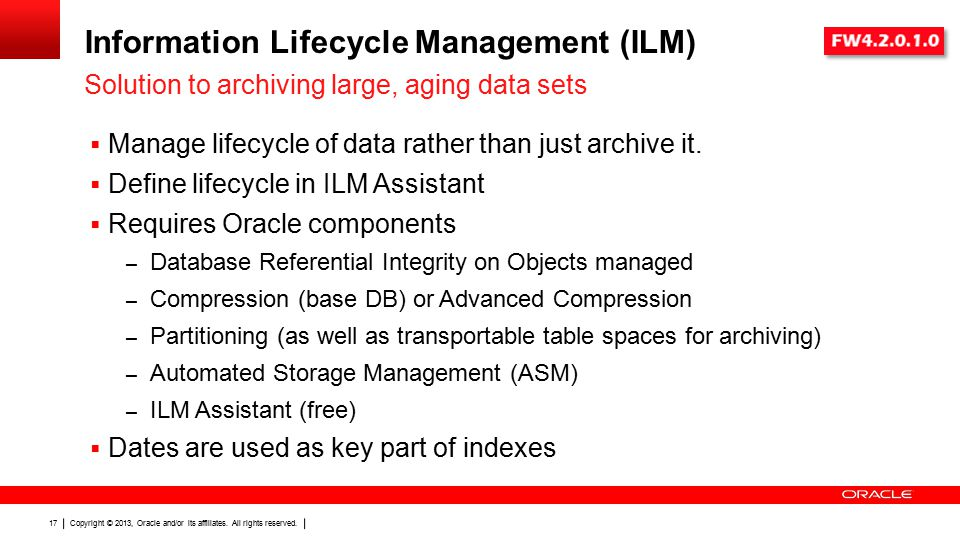 Copyright © 2013, Oracle and/or its affiliates. All rights reserved. 17 Information Lifecycle Management (ILM)  Manage lifecycle of data rather than
