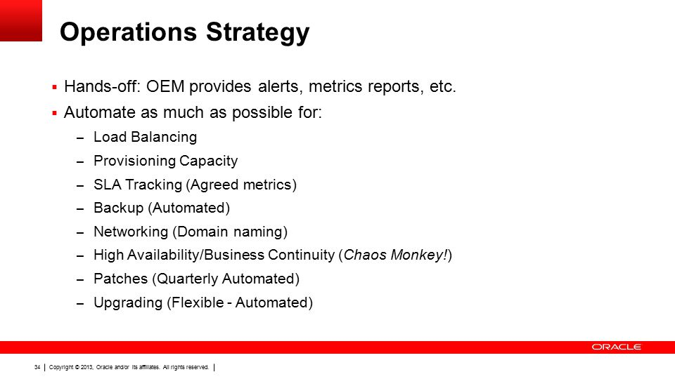 Copyright © 2013, Oracle and/or its affiliates. All rights reserved. 34 Operations Strategy  Hands-off: OEM provides alerts, metrics reports, etc. 