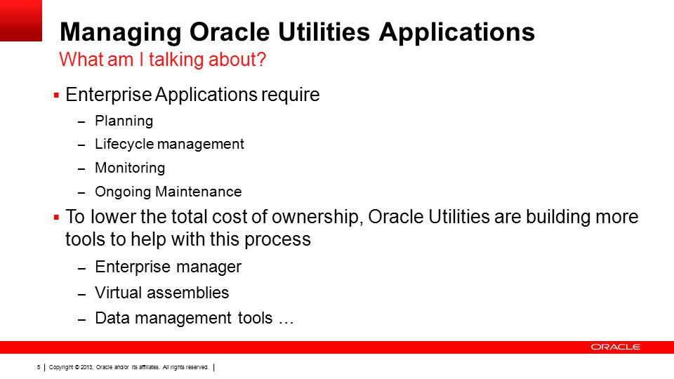 Copyright © 2013, Oracle and/or its affiliates. All rights reserved. 5 Managing Oracle Utilities Applications  Enterprise Applications require – Plan