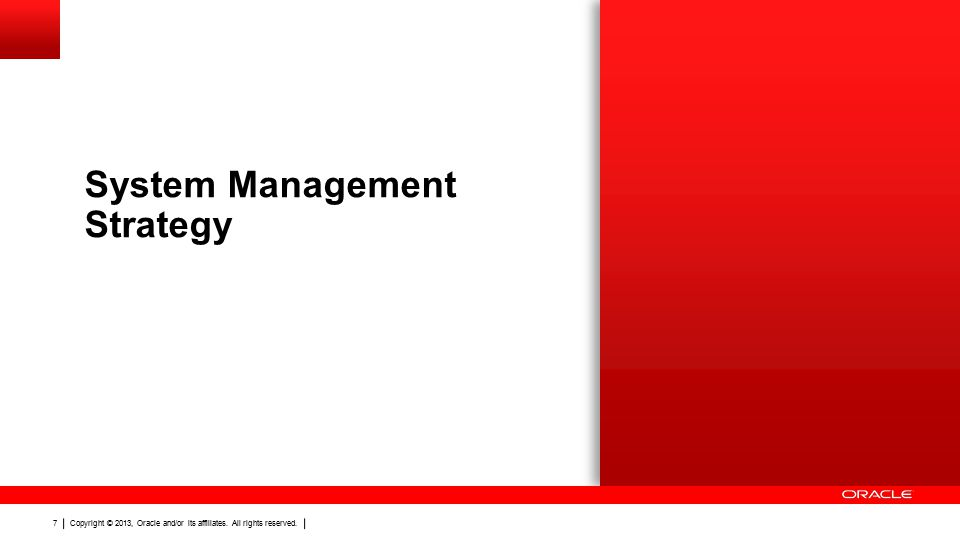 Copyright © 2013, Oracle and/or its affiliates. All rights reserved. 7 System Management Strategy