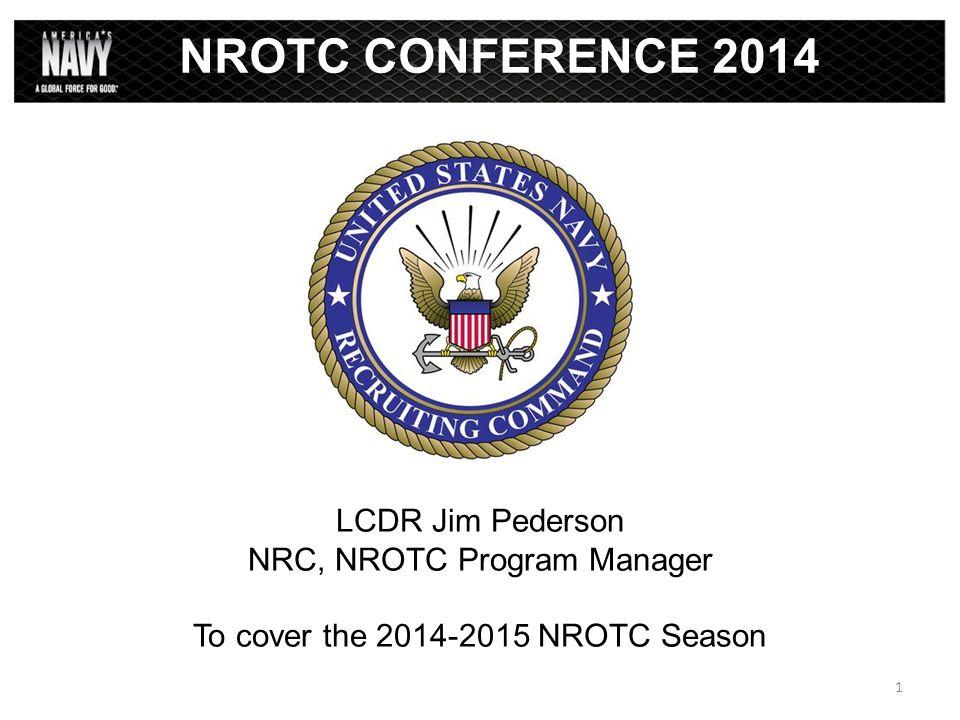 NROTC CONFERENCE 2014 LCDR Jim Pederson NRC, NROTC Program Manager To cover the 2014-2015 NROTC Season 1