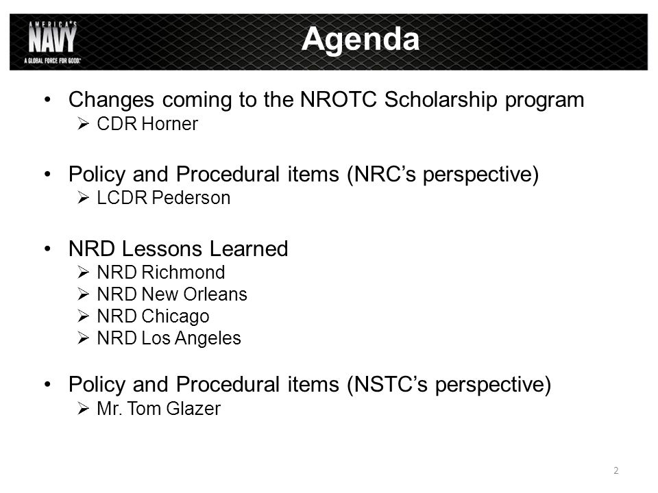 Changes coming to the NROTC Scholarship program  CDR Horner Policy and Procedural items (NRC's perspective)  LCDR Pederson NRD Lessons Learned  NRD Richmond  NRD New Orleans  NRD Chicago  NRD Los Angeles Policy and Procedural items (NSTC's perspective)  Mr.