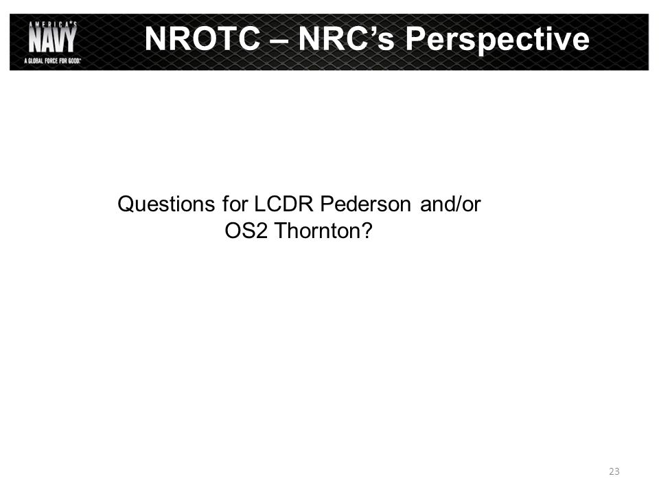 Questions for LCDR Pederson and/or OS2 Thornton? NROTC – NRC's Perspective 23
