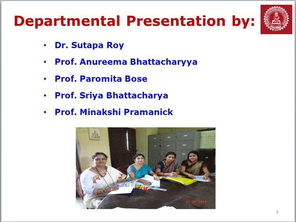 Departmental Presentation by: Dr. Sutapa Roy Prof. Anureema Bhattacharyya Prof. Paromita Bose Prof. Sriya Bhattacharya Prof. Minakshi Pramanick 4