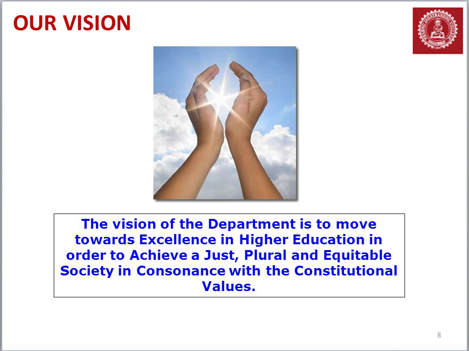 OUR VISION 8 The vision of the Department is to move towards Excellence in Higher Education in order to Achieve a Just, Plural and Equitable Society i