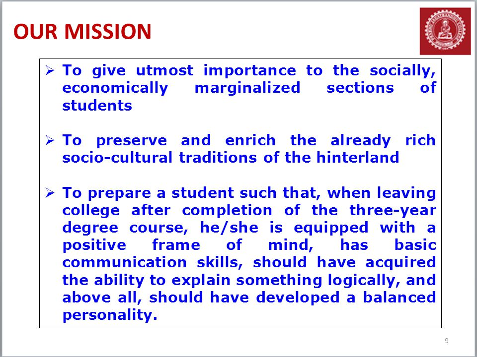 OUR MISSION 9  To give utmost importance to the socially, economically marginalized sections of students  To preserve and enrich the already rich so